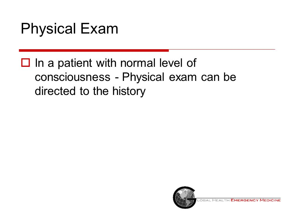 Physical Exam In a patient with normal level of consciousness - Physical exam can be directed to the history.
