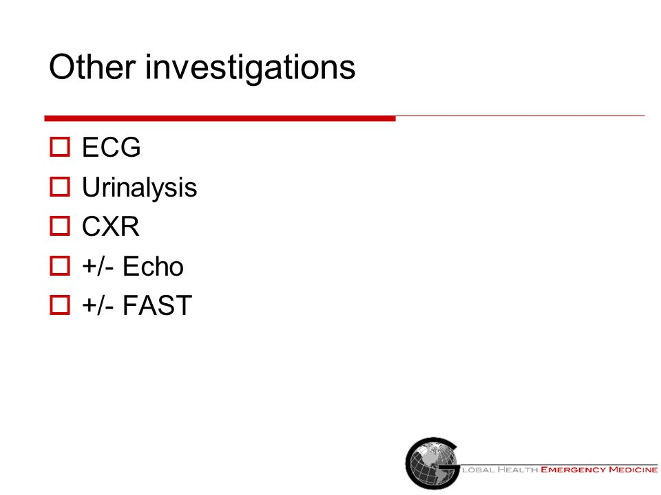 Other investigations ECG Urinalysis CXR +/- Echo +/- FAST