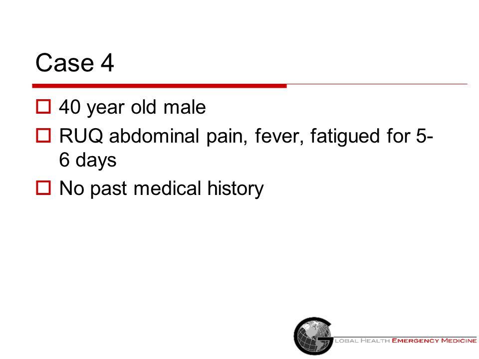 Case 4 40 year old male RUQ abdominal pain, fever, fatigued for 5-6 days No past medical history