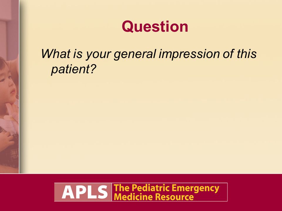 Question What is your general impression of this patient