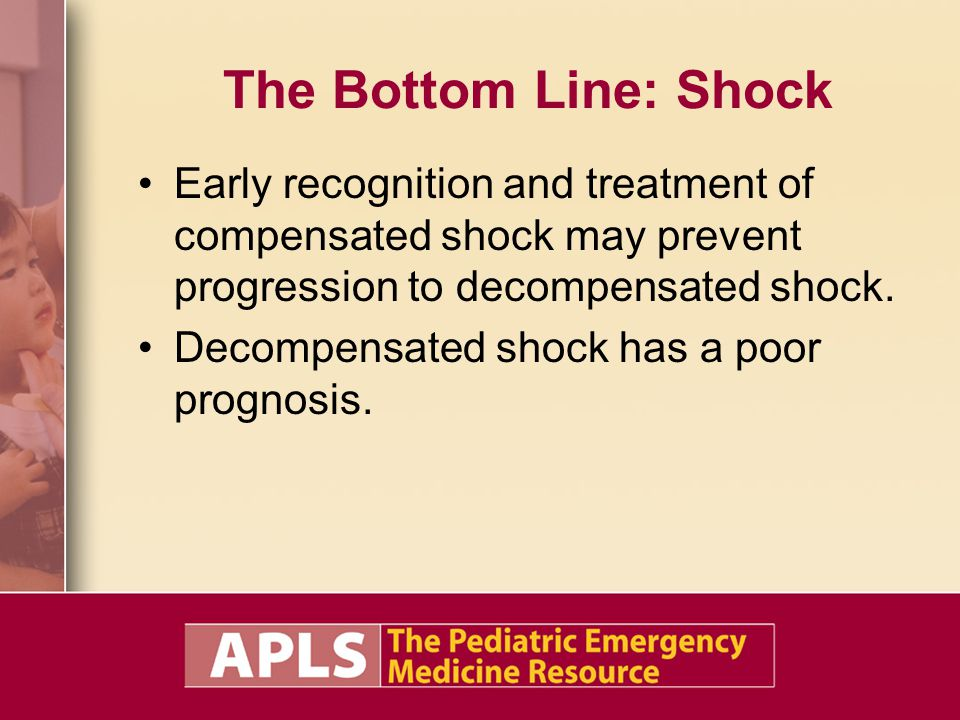 The Bottom Line: Shock Early recognition and treatment of compensated shock may prevent progression to decompensated shock.