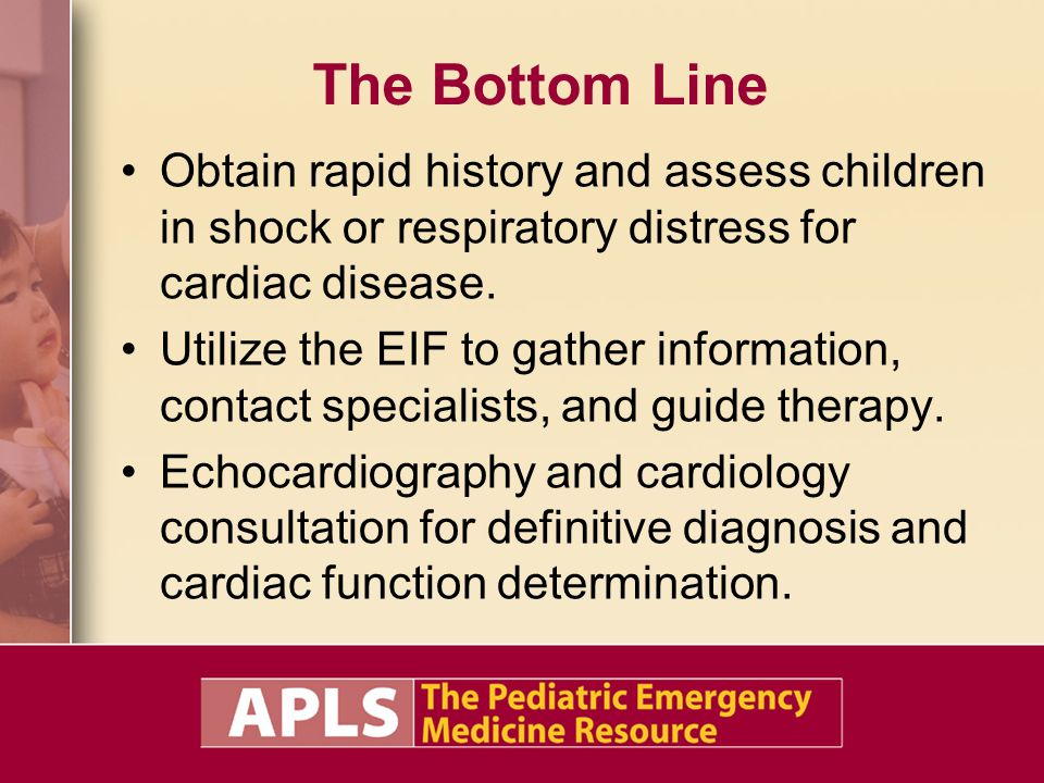 The Bottom Line Obtain rapid history and assess children in shock or respiratory distress for cardiac disease.