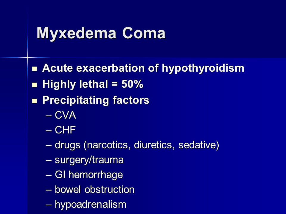 Myxedema Coma Acute exacerbation of hypothyroidism Highly lethal = 50%