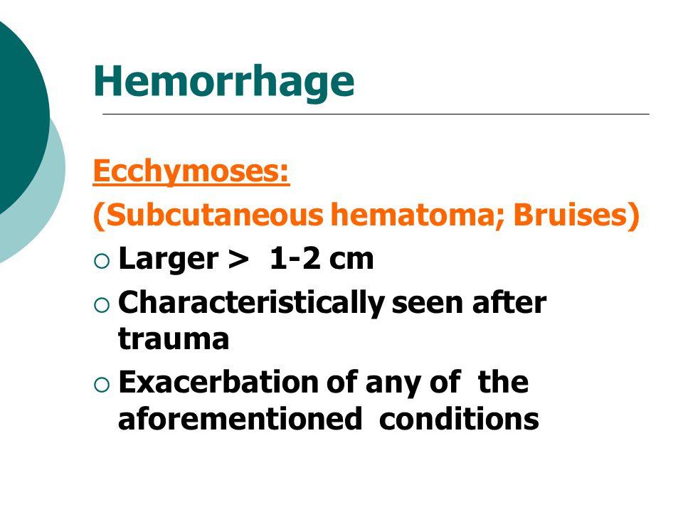 Hemorrhage Ecchymoses: (Subcutaneous hematoma; Bruises)