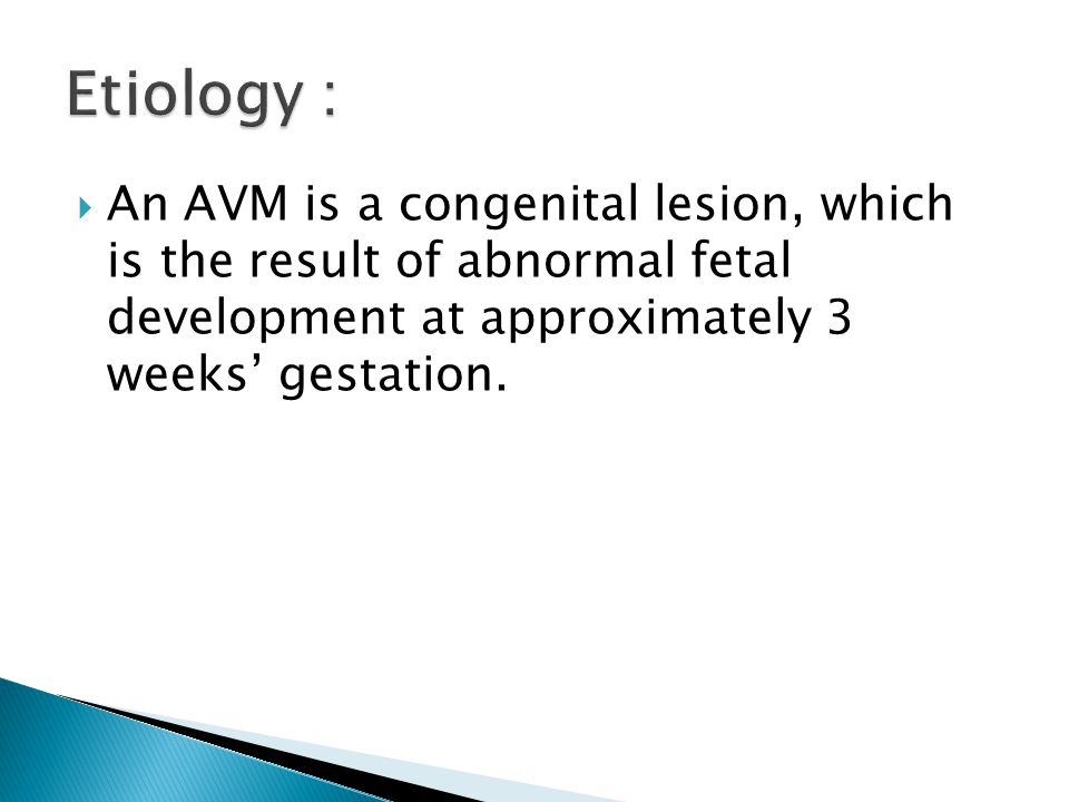 Etiology : An AVM is a congenital lesion, which is the result of abnormal fetal development at approximately 3 weeks' gestation.