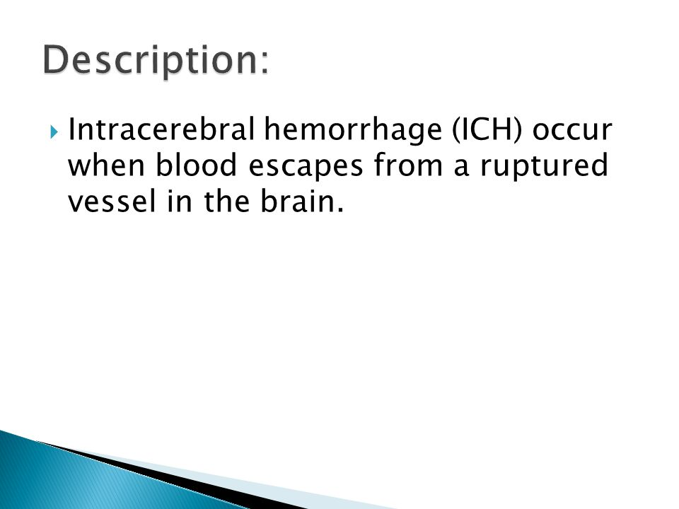 Description: Intracerebral hemorrhage (ICH) occur when blood escapes from a ruptured vessel in the brain.