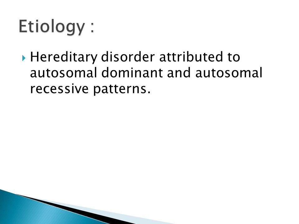 Etiology : Hereditary disorder attributed to autosomal dominant and autosomal recessive patterns.
