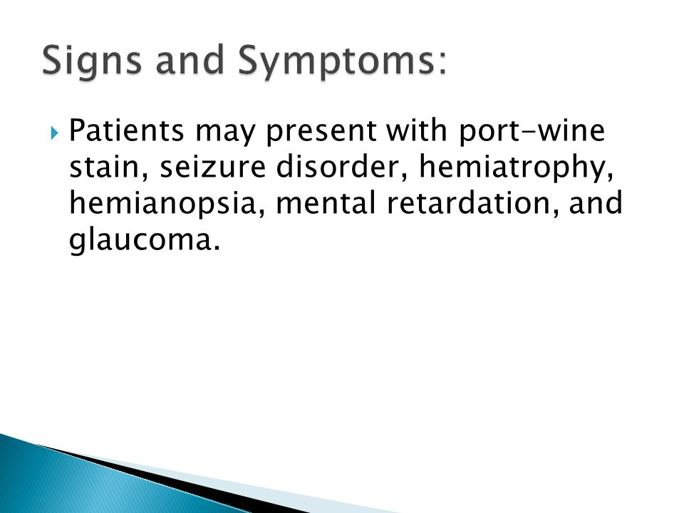 Signs and Symptoms: Patients may present with port-wine stain, seizure disorder, hemiatrophy, hemianopsia, mental retardation, and glaucoma.