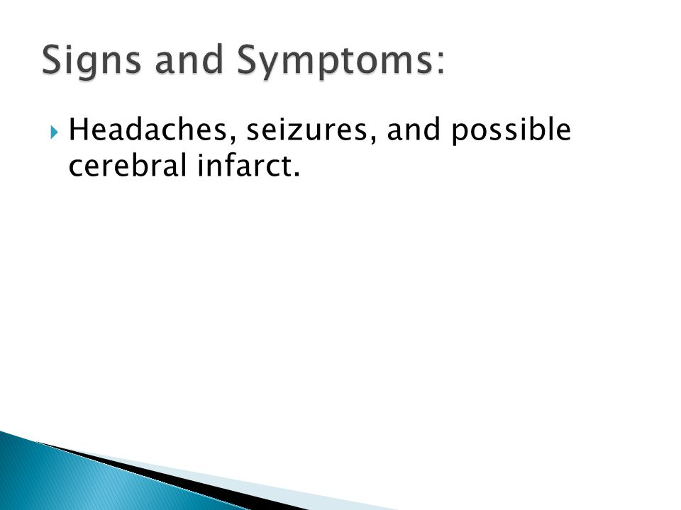 Signs and Symptoms: Headaches, seizures, and possible cerebral infarct.