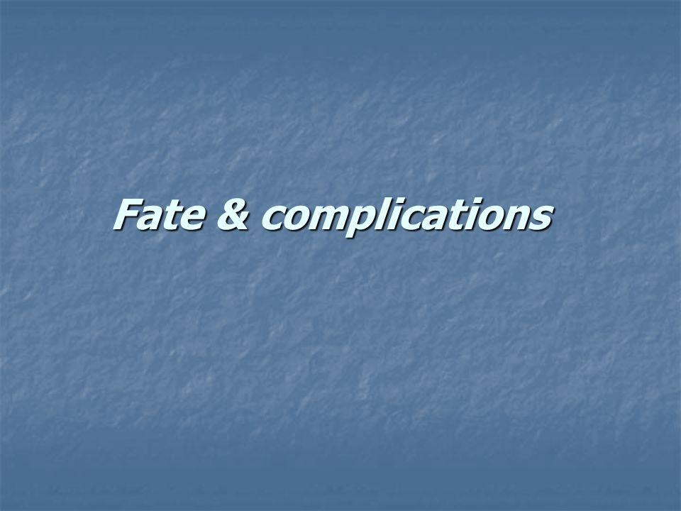Fate & complications
