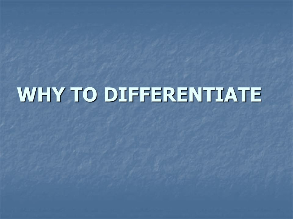WHY TO DIFFERENTIATE