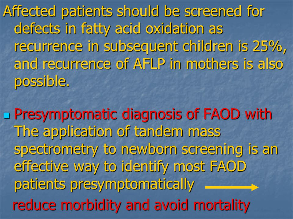 Affected patients should be screened for defects in fatty acid oxidation as recurrence in subsequent children is 25%, and recurrence of AFLP in mothers is also possible.