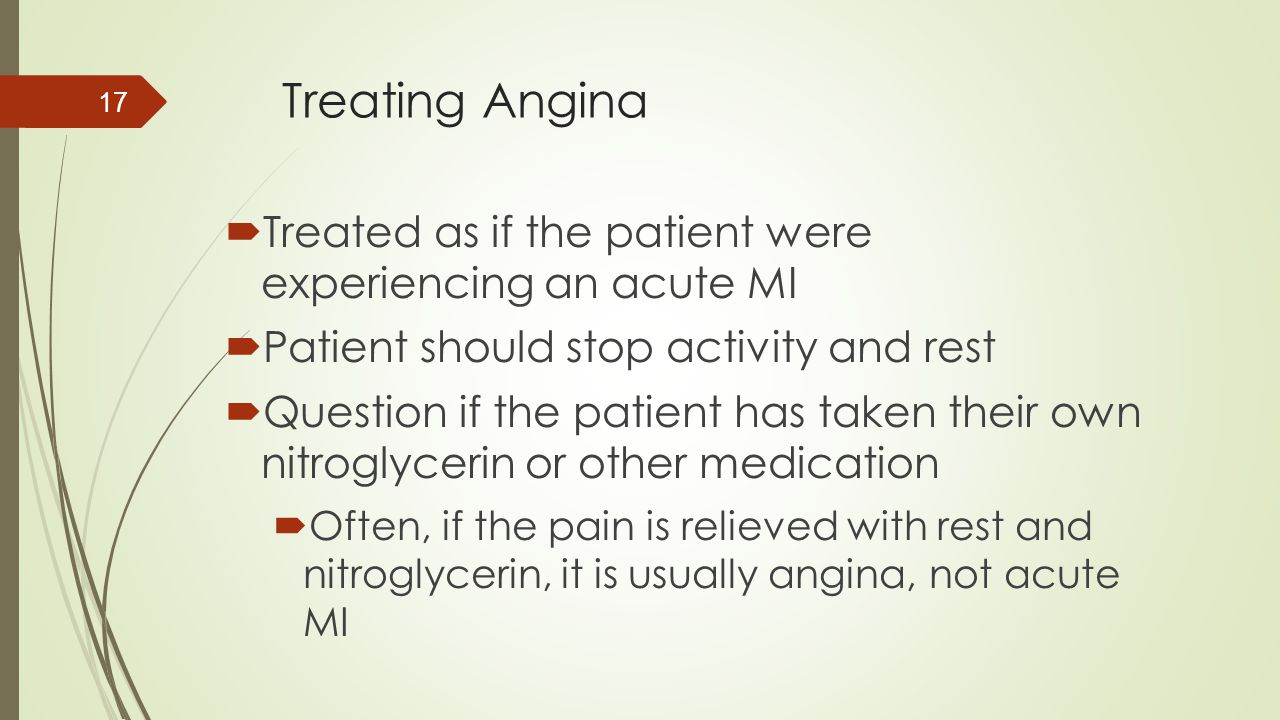 Treating Angina Treated as if the patient were experiencing an acute MI. Patient should stop activity and rest.