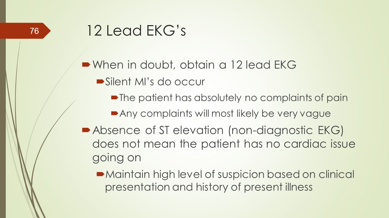 12 Lead EKG's When in doubt, obtain a 12 lead EKG