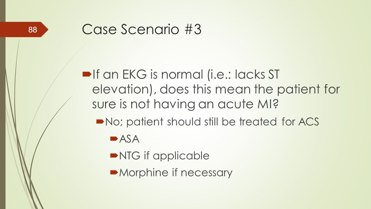 Case Scenario #3 If an EKG is normal (i.e.: lacks ST elevation), does this mean the patient for sure is not having an acute MI
