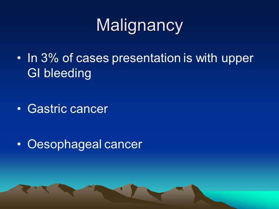 Malignancy In 3% of cases presentation is with upper GI bleeding