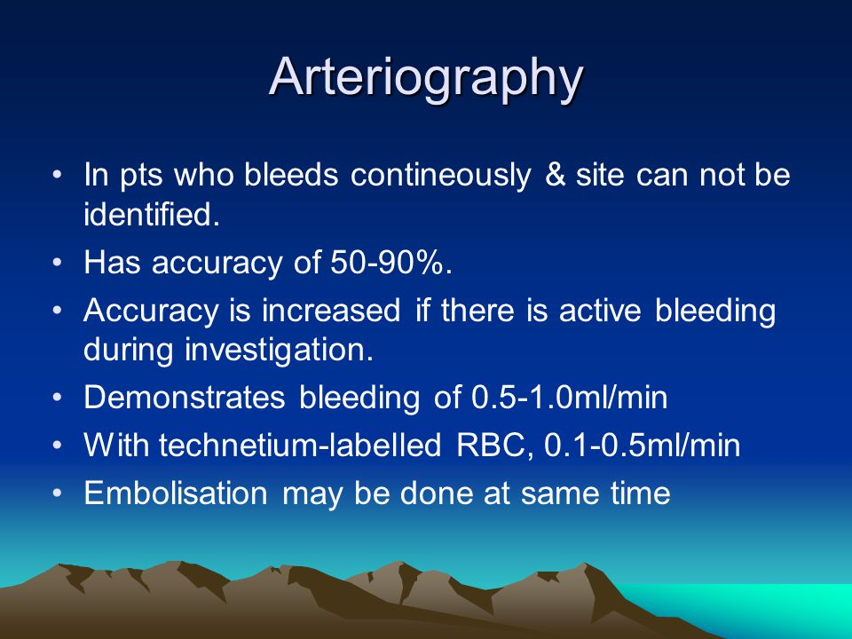 Arteriography In pts who bleeds contineously & site can not be identified. Has accuracy of 50-90%.