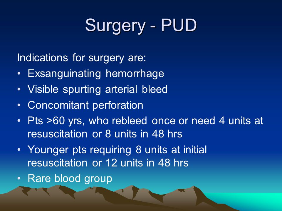 Surgery - PUD Indications for surgery are: Exsanguinating hemorrhage