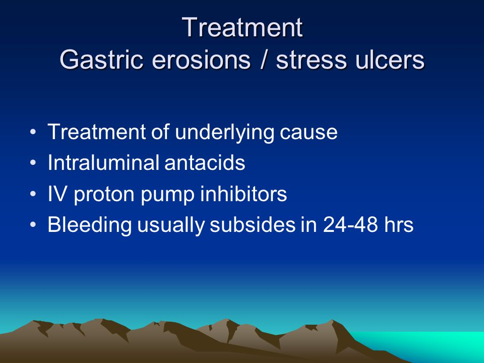 Treatment Gastric erosions / stress ulcers