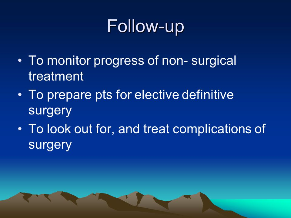 Follow-up To monitor progress of non- surgical treatment