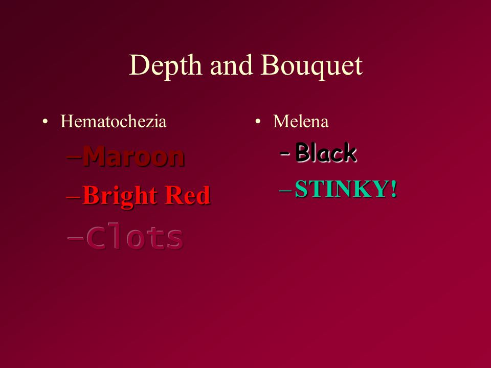 Clots Depth and Bouquet Maroon Bright Red Black STINKY! Hematochezia