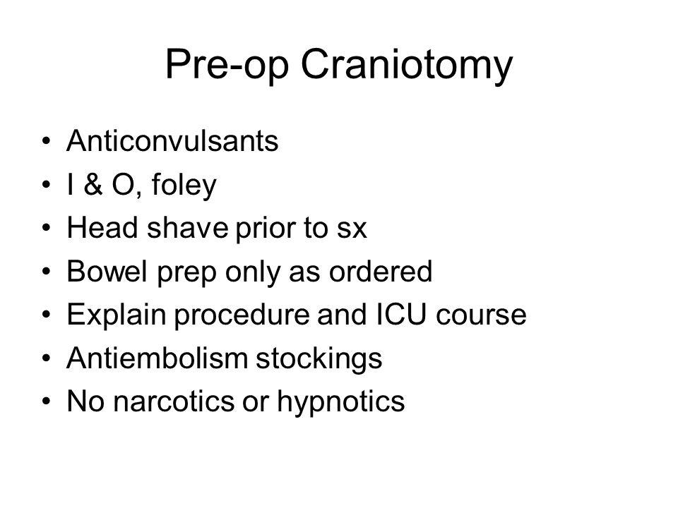 Pre-op Craniotomy Anticonvulsants I & O, foley Head shave prior to sx