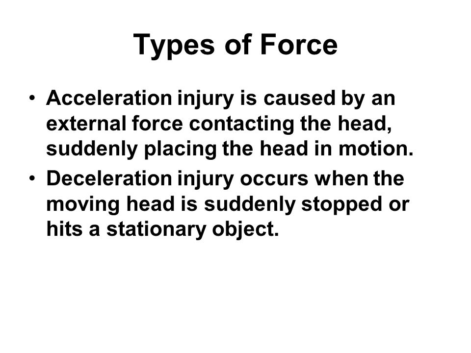 Types of Force Acceleration injury is caused by an external force contacting the head, suddenly placing the head in motion.