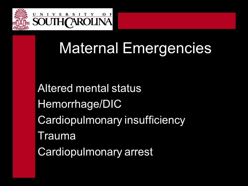 Maternal Emergencies Altered mental status Hemorrhage/DIC Cardiopulmonary insufficiency Trauma Cardiopulmonary arrest