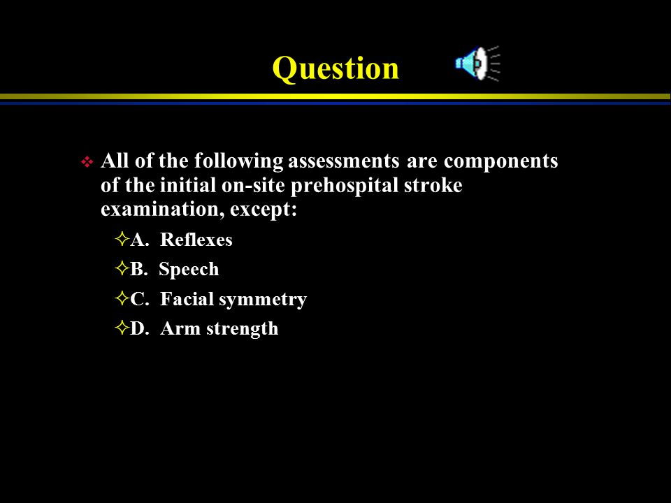 Question All of the following assessments are components of the initial on-site prehospital stroke examination, except:
