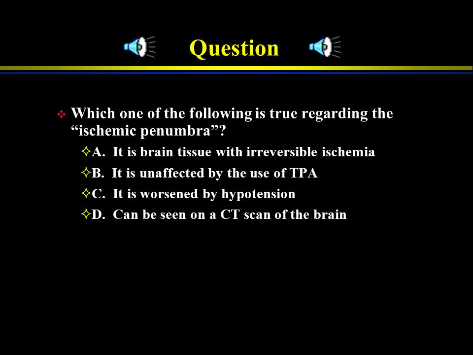 Question Which one of the following is true regarding the ischemic penumbra A. It is brain tissue with irreversible ischemia.