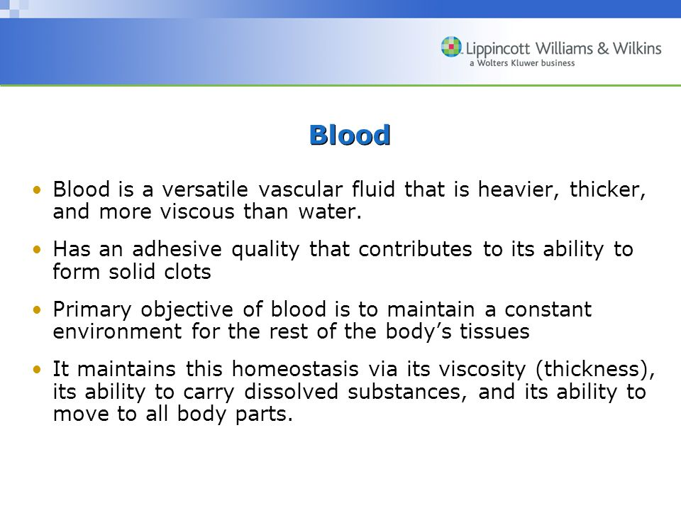 Blood Blood is a versatile vascular fluid that is heavier, thicker, and more viscous than water.