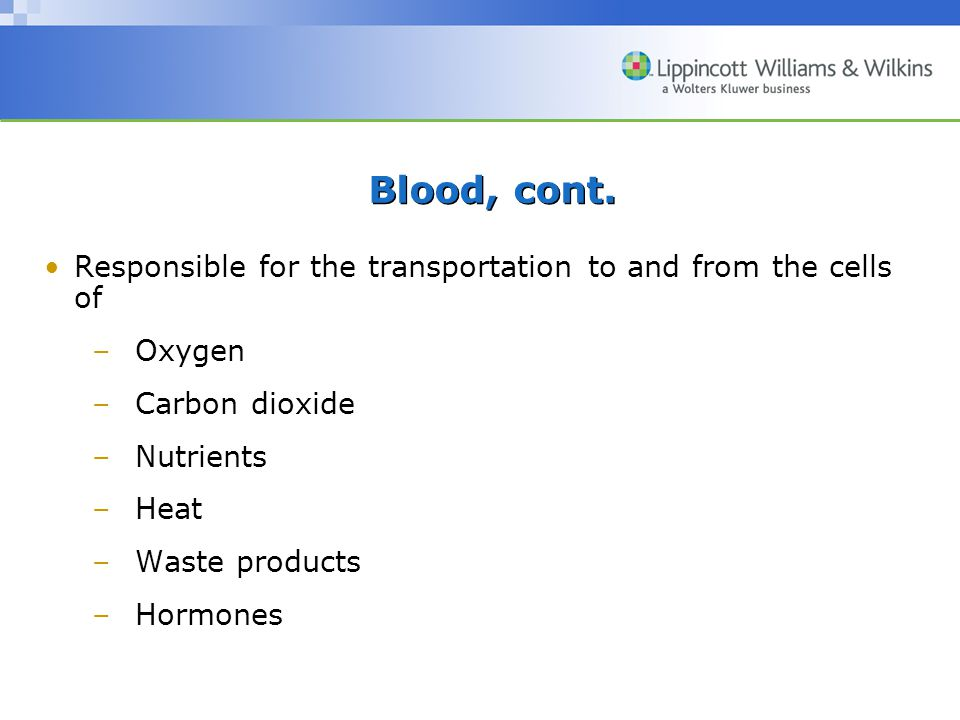 Blood, cont. Responsible for the transportation to and from the cells of. Oxygen. Carbon dioxide.