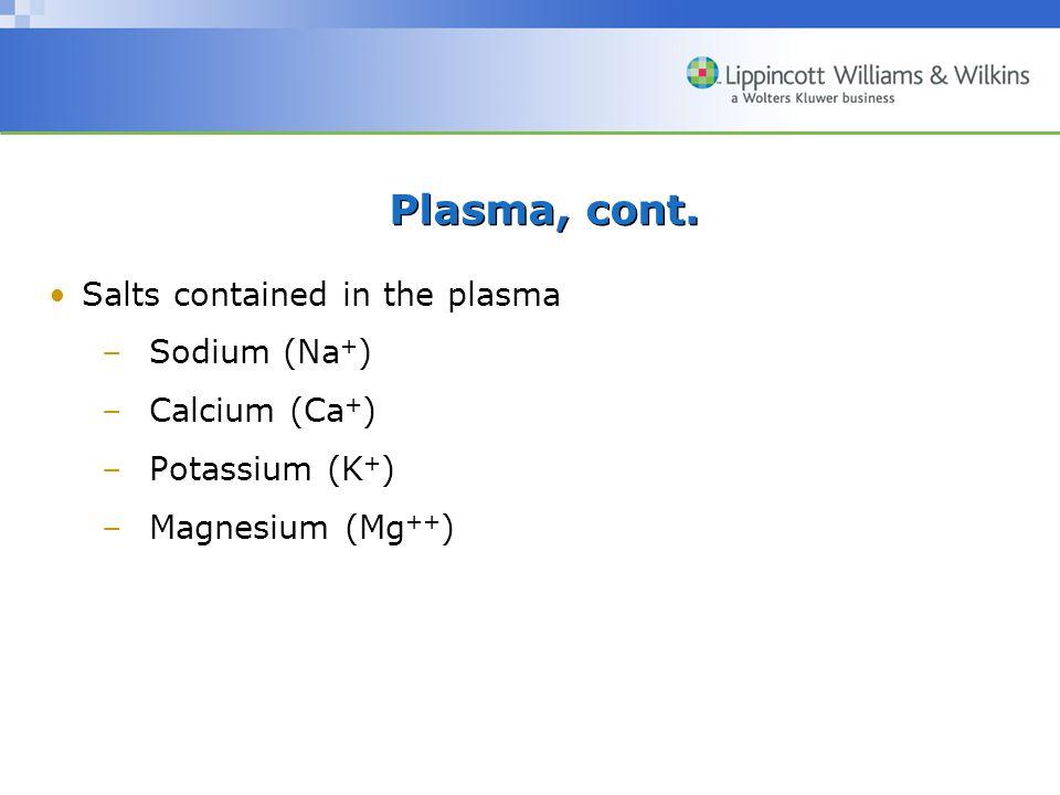 Plasma, cont. Salts contained in the plasma Sodium (Na+) Calcium (Ca+)