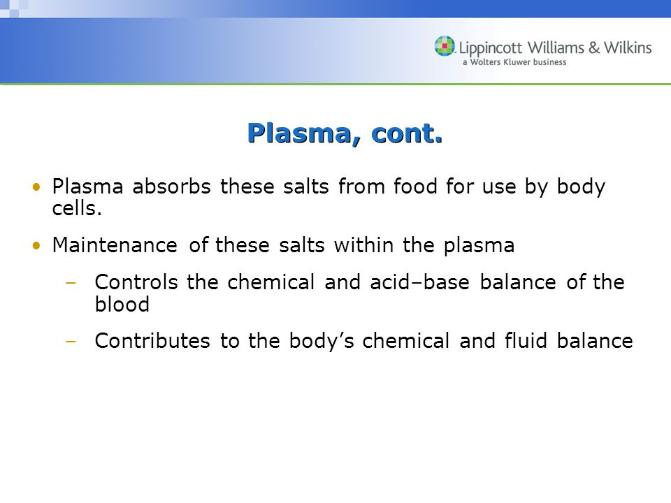 Plasma, cont. Plasma absorbs these salts from food for use by body cells. Maintenance of these salts within the plasma.