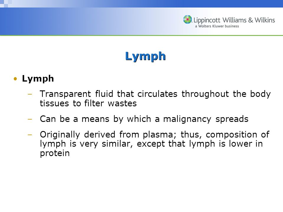Lymph Lymph. Transparent fluid that circulates throughout the body tissues to filter wastes. Can be a means by which a malignancy spreads.