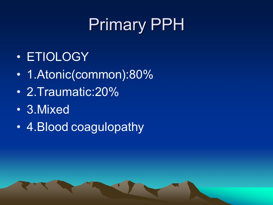 Primary PPH ETIOLOGY 1.Atonic(common):80% 2.Traumatic:20% 3.Mixed