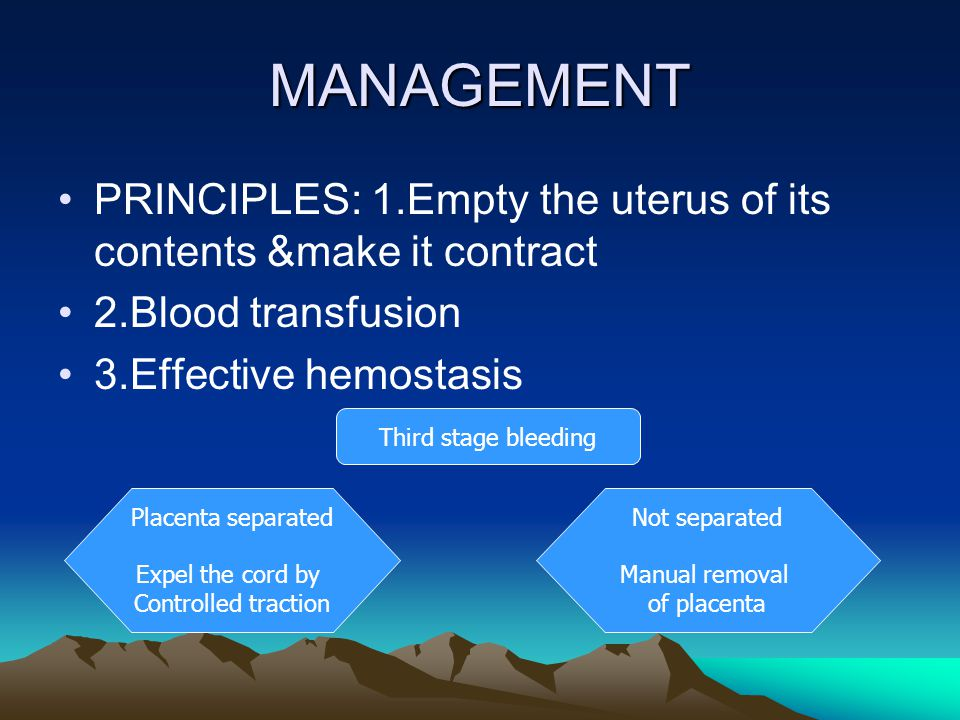 MANAGEMENT PRINCIPLES: 1.Empty the uterus of its contents &make it contract. 2.Blood transfusion. 3.Effective hemostasis.