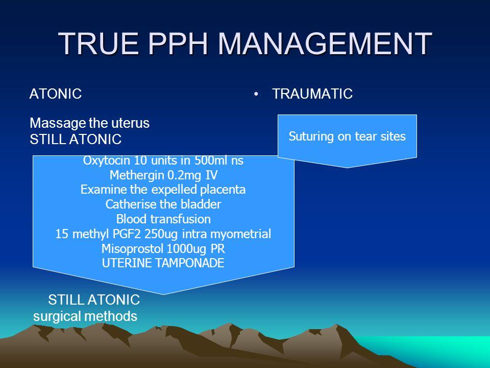 TRUE PPH MANAGEMENT ATONIC Massage the uterus STILL ATONIC