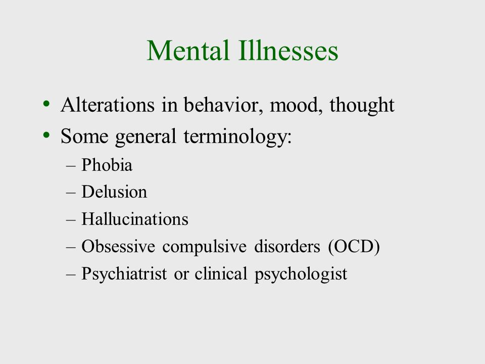 Mental Illnesses Alterations in behavior, mood, thought