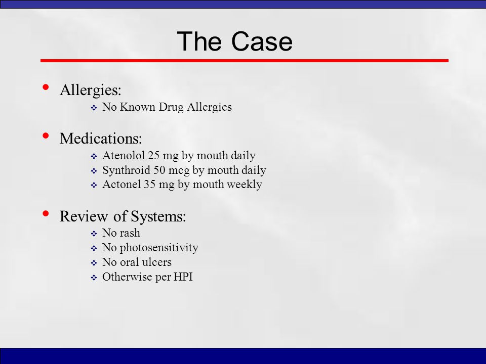 The Case Allergies: Medications: Review of Systems: