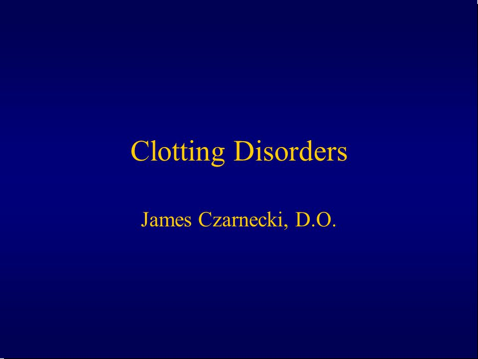Clotting Disorders James Czarnecki, D.O.
