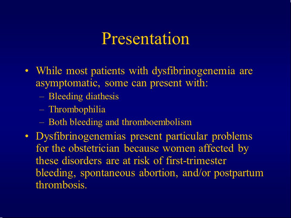Presentation While most patients with dysfibrinogenemia are asymptomatic, some can present with: Bleeding diathesis.