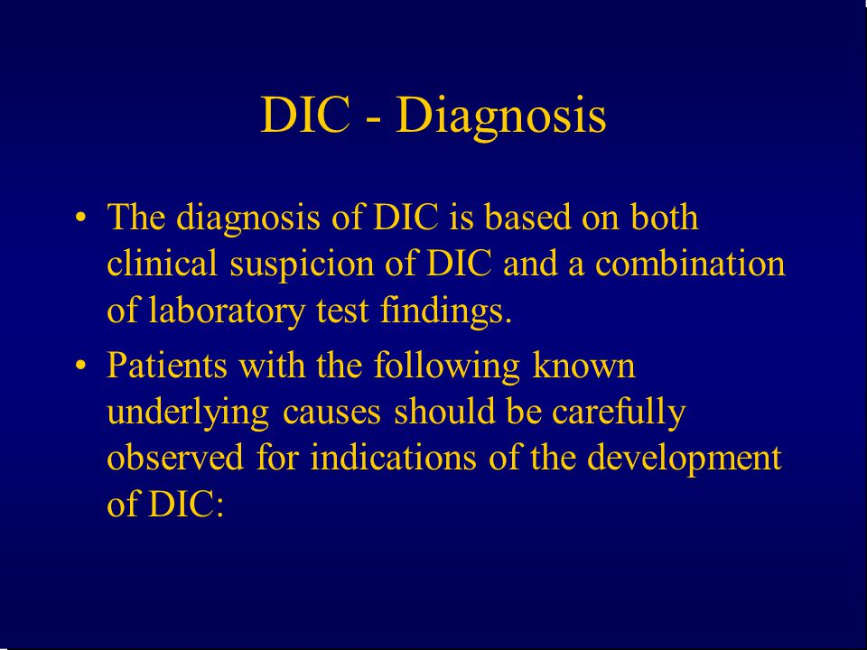 DIC - Diagnosis The diagnosis of DIC is based on both clinical suspicion of DIC and a combination of laboratory test findings.