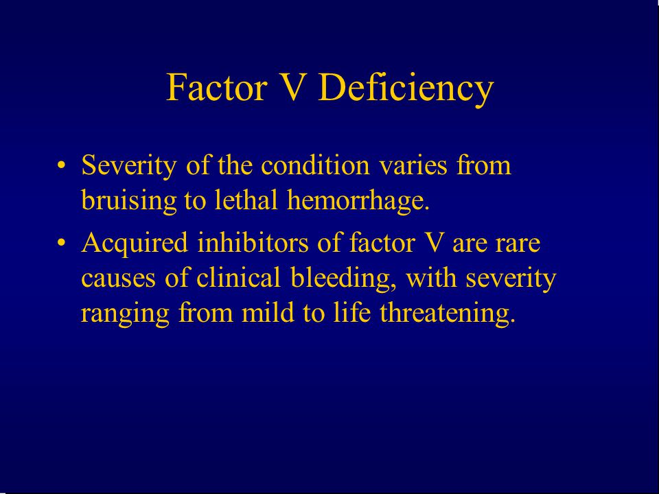 Factor V Deficiency Severity of the condition varies from bruising to lethal hemorrhage.