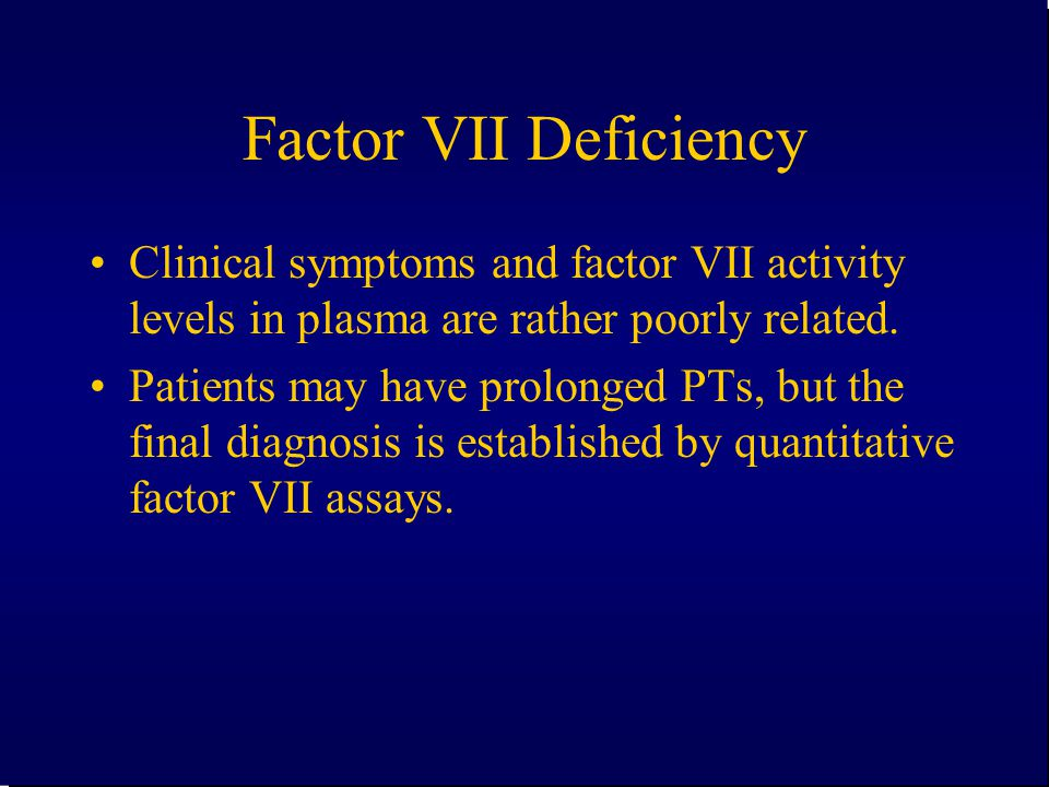 Factor VII Deficiency Clinical symptoms and factor VII activity levels in plasma are rather poorly related.