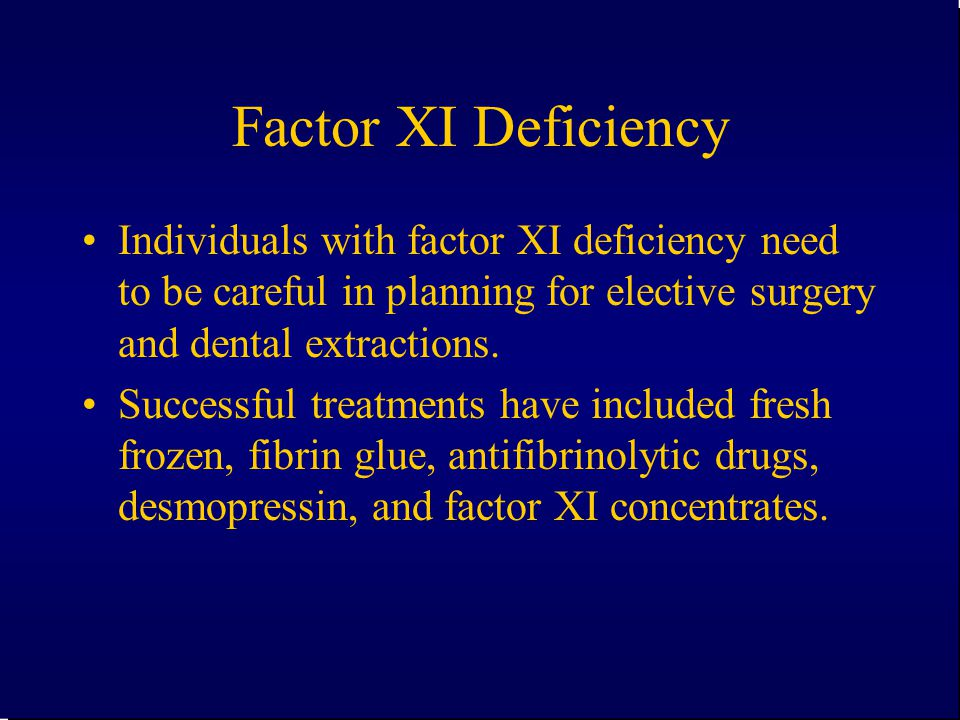 Factor XI Deficiency Individuals with factor XI deficiency need to be careful in planning for elective surgery and dental extractions.