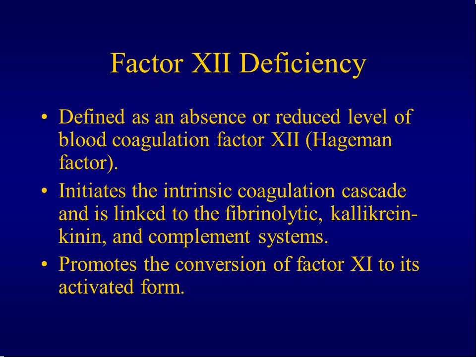 Factor XII Deficiency Defined as an absence or reduced level of blood coagulation factor XII (Hageman factor).