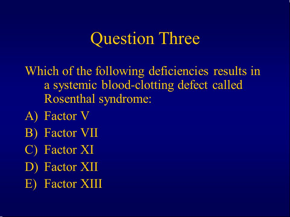 Question Three Which of the following deficiencies results in a systemic blood-clotting defect called Rosenthal syndrome: