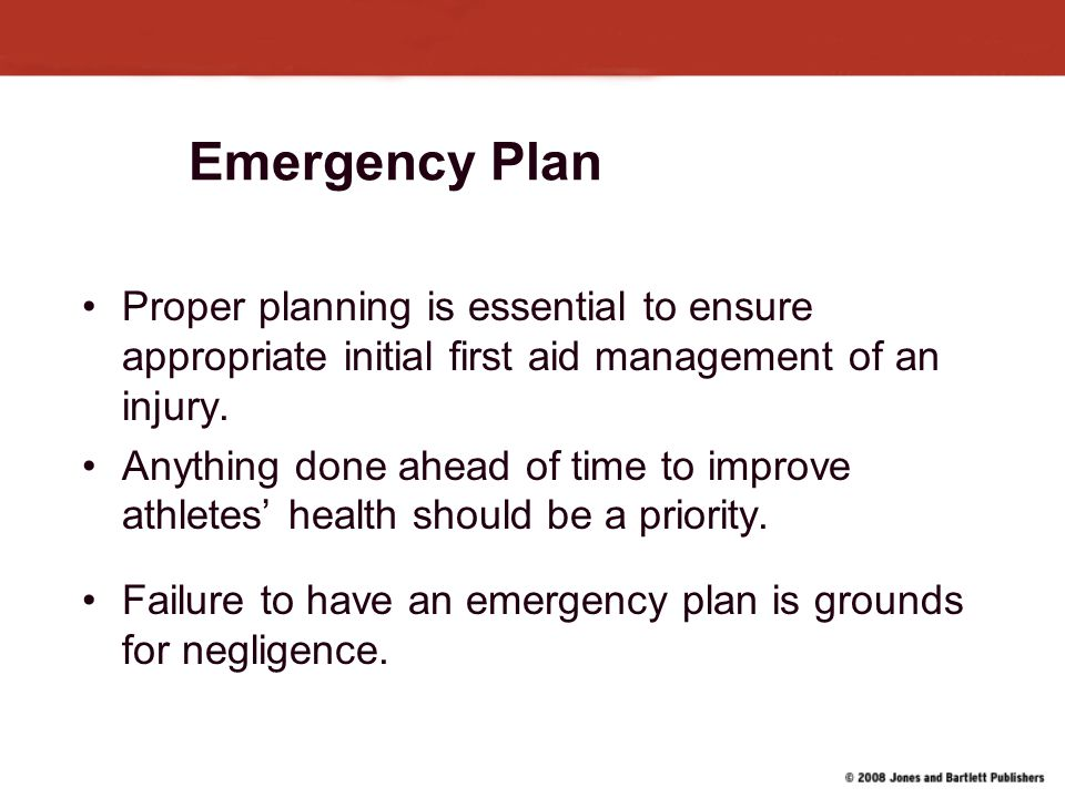 Emergency Plan Proper planning is essential to ensure appropriate initial first aid management of an injury.