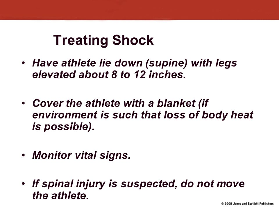 Treating Shock Have athlete lie down (supine) with legs elevated about 8 to 12 inches.